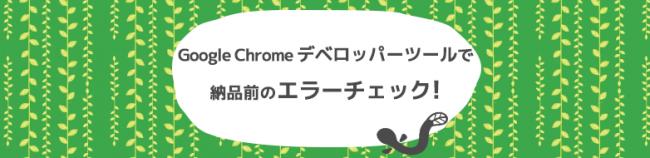 Google Chrome デベロッパーツールで納品前のエラーチェック!