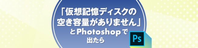 「仮想記憶ディスクの空き容量がありません」とPhotoshopで出たら